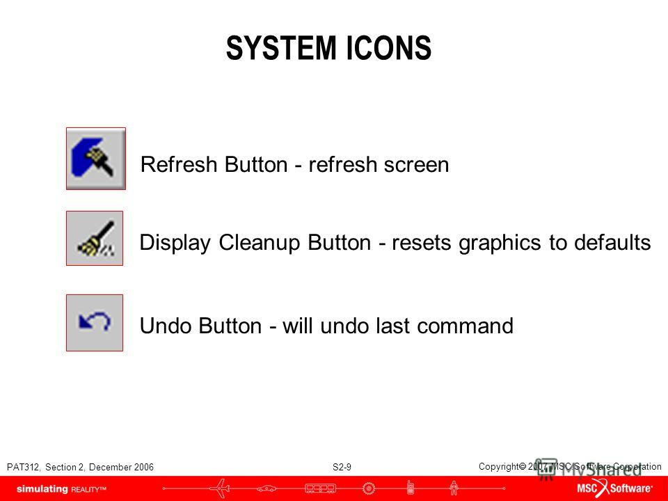 PAT312, Section 2, December 2006 S2-9 Copyright 2007 MSC.Software Corporation SYSTEM ICONS Refresh Button - refresh screen Undo Button - will undo last command Display Cleanup Button - resets graphics to defaults