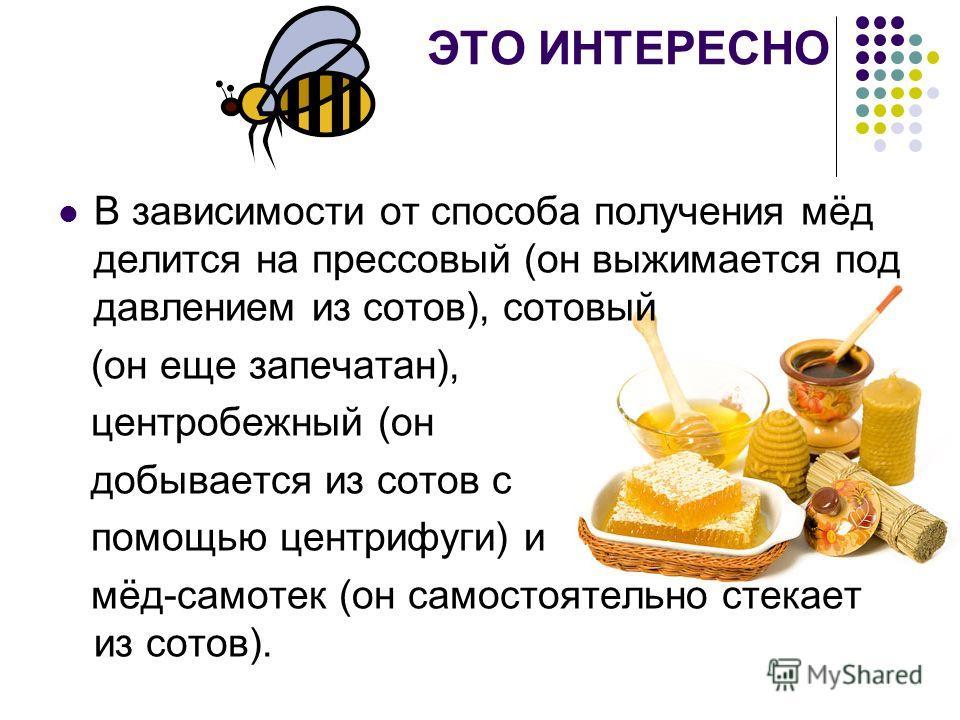 ЭТО ИНТЕРЕСНО В зависимости от способа получения мёд делится на прессовый (он выжимается под давлением из сотов), сотовый (он еще запечатан), центробежный (он добывается из сотов с помощью центрифуги) и мёд-самотек (он самостоятельно стекает из сотов