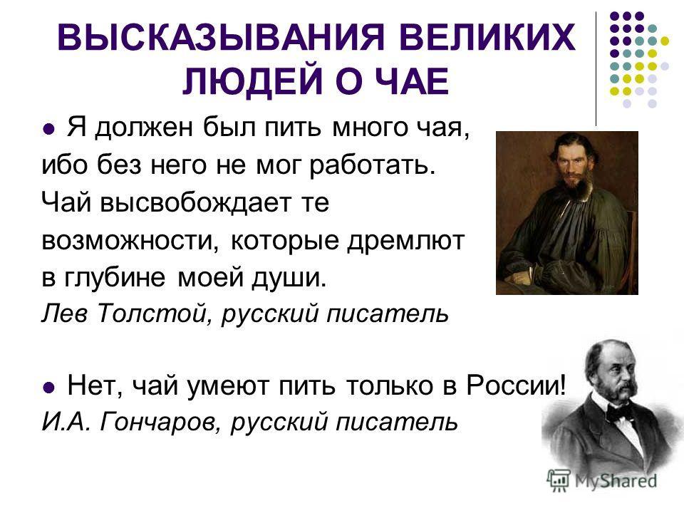ВЫСКАЗЫВАНИЯ ВЕЛИКИХ ЛЮДЕЙ О ЧАЕ Я должен был пить много чая, ибо без него не мог работать. Чай высвобождает те возможности, которые дремлют в глубине моей души. Лев Толстой, русский писатель Нет, чай умеют пить только в России! И.А. Гончаров, русски