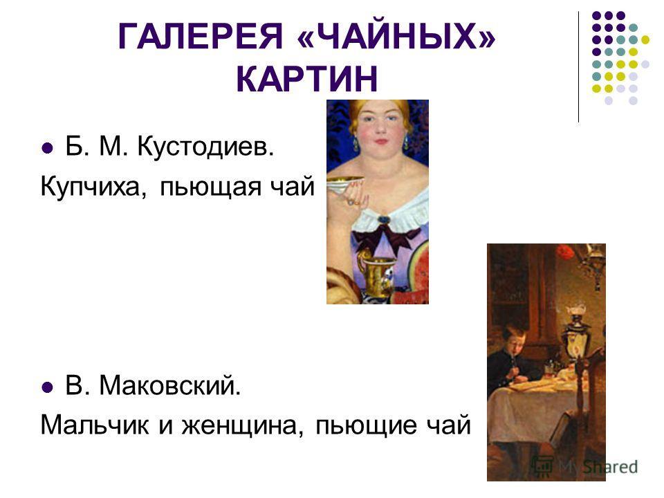 ГАЛЕРЕЯ «ЧАЙНЫХ» КАРТИН Б. М. Кустодиев. Купчиха, пьющая чай В. Маковский. Мальчик и женщина, пьющие чай