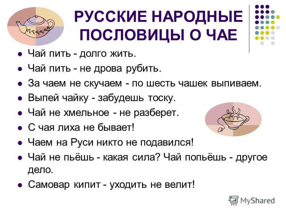РУССКИЕ НАРОДНЫЕ ПОСЛОВИЦЫ О ЧАЕ Чай пить - долго жить. Чай пить - не дрова рубить. За чаем не скучаем - по шесть чашек выпиваем. Выпей чайку - забудешь тоску. Чай не хмельное - не разберет. С чая лиха не бывает! Чаем на Руси никто не подавился! Чай