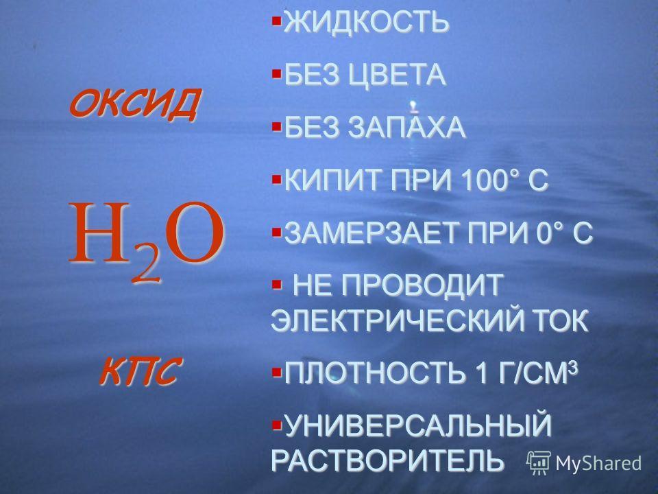 ОКСИД КПС ЖИДКОСТЬ ЖИДКОСТЬ БЕЗ ЦВЕТА БЕЗ ЦВЕТА БЕЗ ЗАПАХА БЕЗ ЗАПАХА КИПИТ ПРИ 100° С КИПИТ ПРИ 100° С ЗАМЕРЗАЕТ ПРИ 0° С ЗАМЕРЗАЕТ ПРИ 0° С НЕ ПРОВОДИТ ЭЛЕКТРИЧЕСКИЙ ТОК НЕ ПРОВОДИТ ЭЛЕКТРИЧЕСКИЙ ТОК ПЛОТНОСТЬ 1 Г/СМ 3 ПЛОТНОСТЬ 1 Г/СМ 3 УНИВЕРСАЛЬ