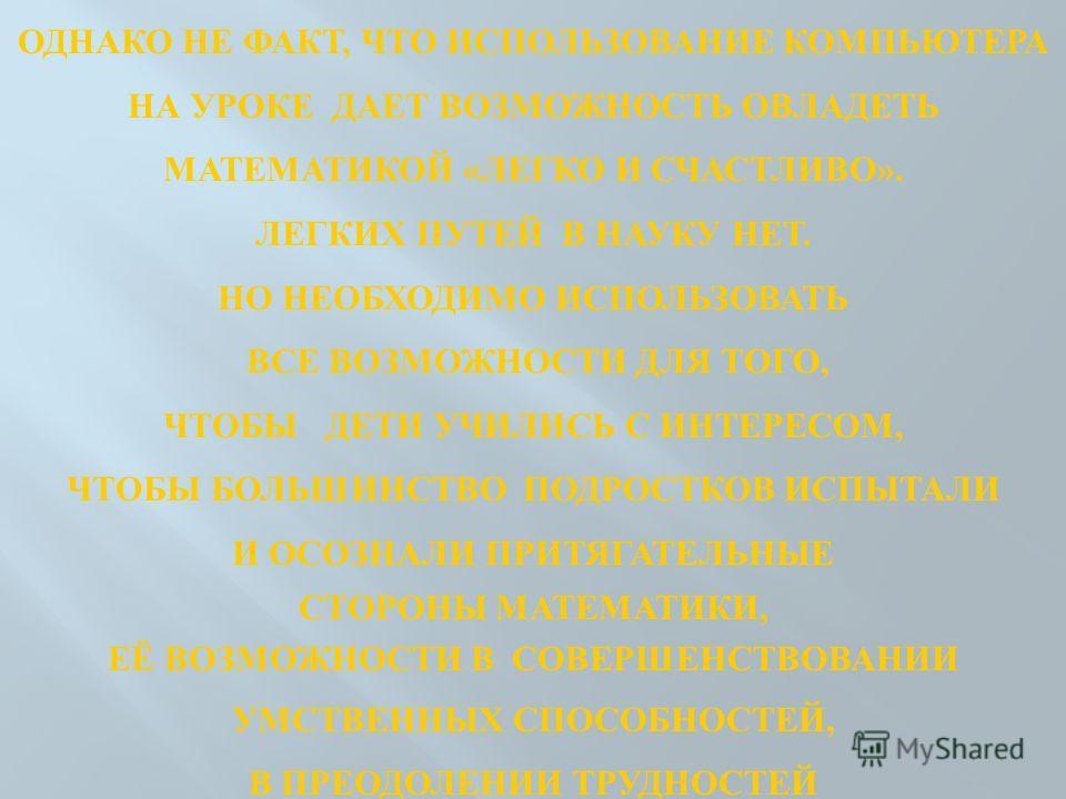 ОДНАКО НЕ ФАКТ, ЧТО ИСПОЛЬЗОВАНИЕ КОМПЬЮТЕРА НА УРОКЕ ДАЕТ ВОЗМОЖНОСТЬ ОВЛАДЕТЬ МАТЕМАТИКОЙ «ЛЕГКО И СЧАСТЛИВО». ЛЕГКИХ ПУТЕЙ В НАУКУ НЕТ. НО НЕОБХОДИМО ИСПОЛЬЗОВАТЬ ВСЕ ВОЗМОЖНОСТИ ДЛЯ ТОГО, ЧТОБЫ ДЕТИ УЧИЛИСЬ С ИНТЕРЕСОМ, ЧТОБЫ БОЛЬШИНСТВО ПОДРОСТК