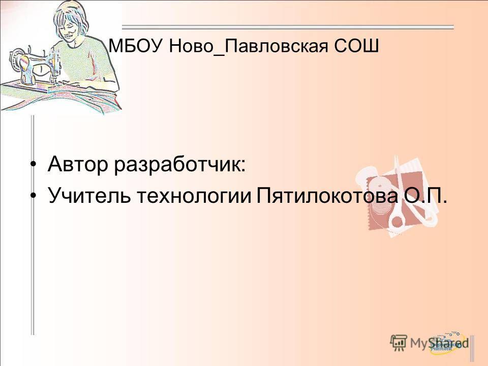 МБОУ Ново_Павловская СОШ Автор разработчик: Учитель технологии Пятилокотова О.П.