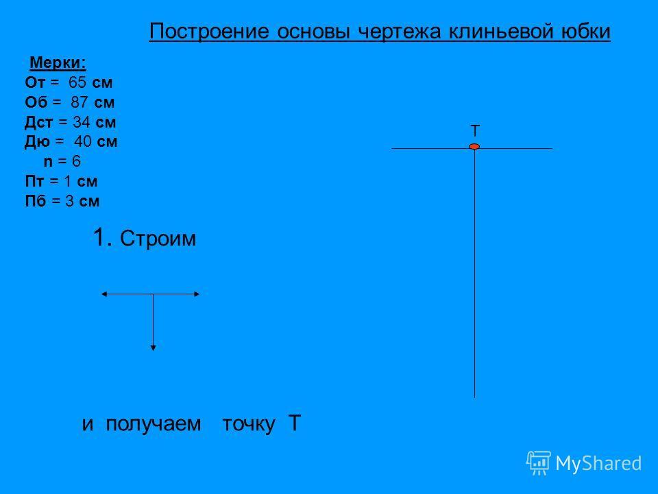 Т 1. Строим и получаем точку Т Мерки: От = 65 см Об = 87 см Дст = 34 см Дю = 40 см n = 6 Пт = 1 см Пб = 3 см Построение основы чертежа клиньевой юбки