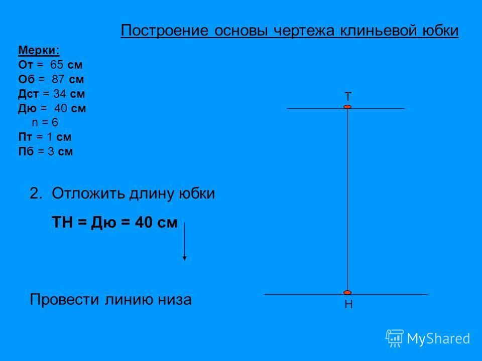 Т Н Мерки: От = 65 см Об = 87 см Дст = 34 см Дю = 40 см n = 6 Пт = 1 см Пб = 3 см 2. Отложить длину юбки ТН = Дю = 40 см Провести линию низа Построение основы чертежа клиньевой юбки