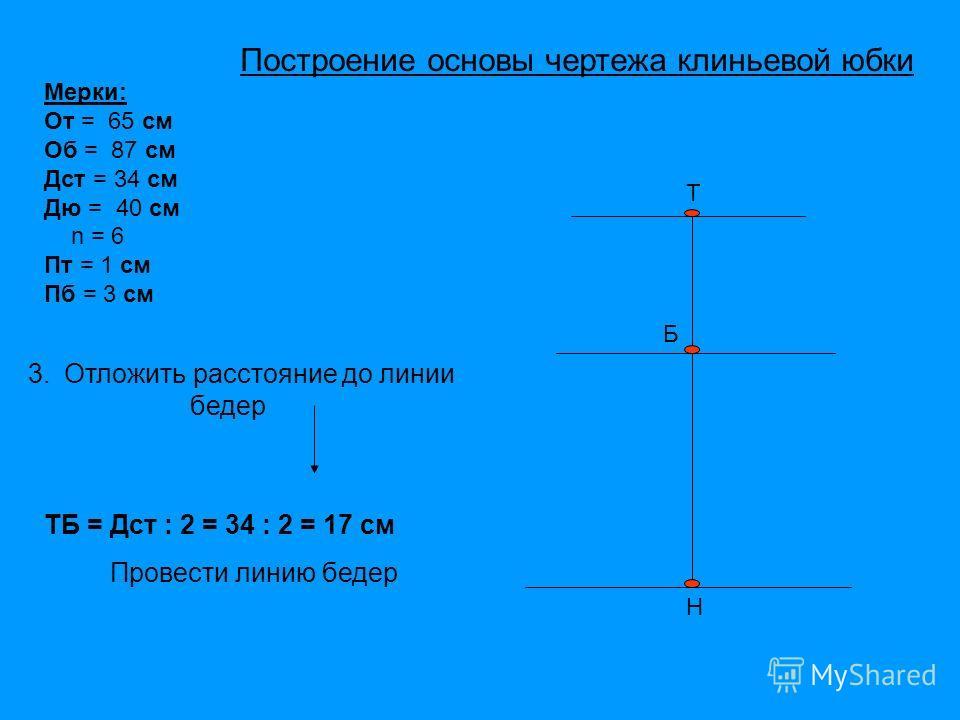 Т Б Н Мерки: От = 65 см Об = 87 см Дст = 34 см Дю = 40 см n = 6 Пт = 1 см Пб = 3 см 3. Отложить расстояние до линии бедер ТБ = Дст : 2 = 34 : 2 = 17 см Провести линию бедер Построение основы чертежа клиньевой юбки