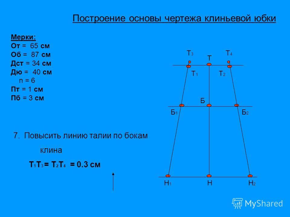 Т Б Н Т1Т1 Т2Т2 Н1Н1 Н2Н2 Б1Б1 Б2Б2 Т4Т4 Мерки: От = 65 см Об = 87 см Дст = 34 см Дю = 40 см n = 6 Пт = 1 см Пб = 3 см Т3Т3 7. Повысить линию талии по бокам клина Т 1 Т 3 = Т 2 Т 4 = 0.3 см Построение основы чертежа клиньевой юбки