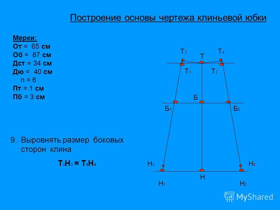 Т Б Н Т1Т1 Т2Т2 Н1Н1 Н2Н2 Б1Б1 Б2Б2 Т4Т4 Н3Н3 Н4Н4 Мерки: От = 65 см Об = 87 см Дст = 34 см Дю = 40 см n = 6 Пт = 1 см Пб = 3 см Т3Т3 9. Выровнять размер боковых сторон клина Т 3 Н 3 = Т 4 Н 4 Построение основы чертежа клиньевой юбки