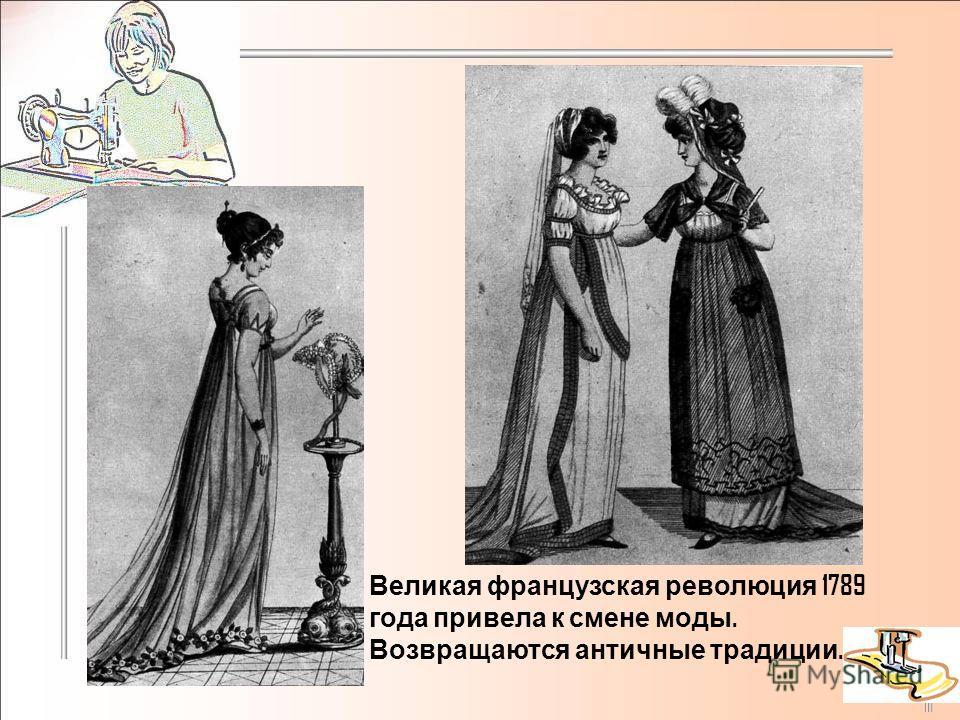 Великая французская революция 1789 года привела к смене моды. Возвращаются античные традиции.