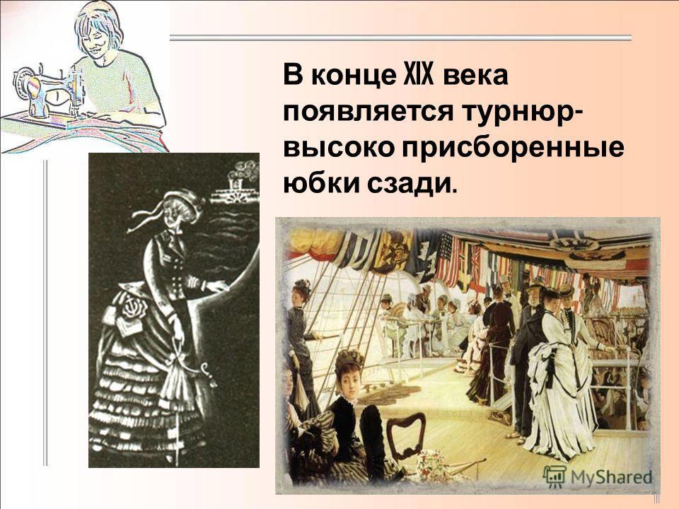 В конце XIX века появляется турнюр - высоко присборенные юбки сзади.