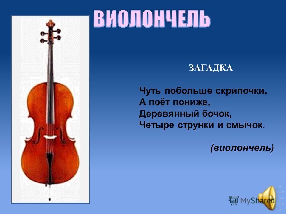 ЗАГАДКА Чуть побольше скрипочки, А поёт пониже, Деревянный бочок, Четыре струнки и смычок. (виолончель)