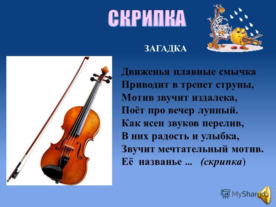 ЗАГАДКА Движенья плавные смычка Приводит в трепет струны, Мотив звучит издалека, Поёт про вечер лунный. Как ясен звуков перелив, В них радость и улыбка, Звучит мечтательный мотив. Её названье … (скрипка)