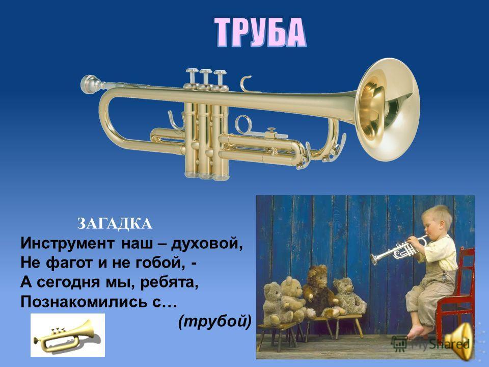 ЗАГАДКА Инструмент наш – духовой, Не фагот и не гобой, - А сегодня мы, ребята, Познакомились с… (трубой)