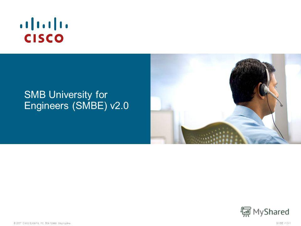 © 2007 Cisco Systems, Inc. Все права защищены.SMBE v1.0-1 SMB University for Engineers (SMBE) v2.0