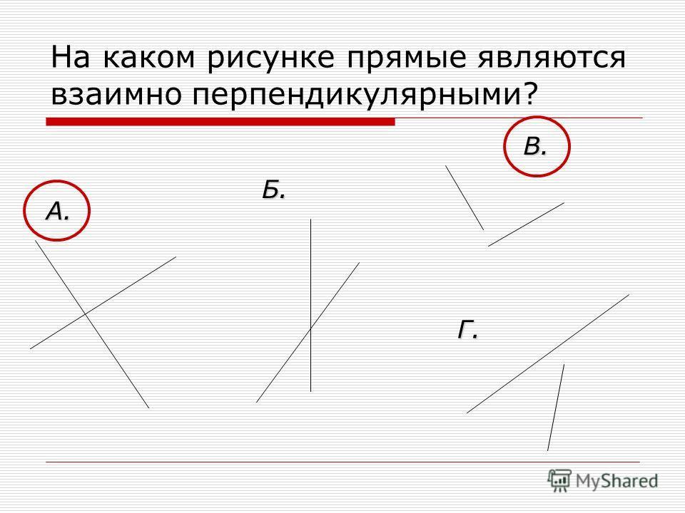 На каком рисунке прямые являются взаимно перпендикулярными? В. Б. А. Г.