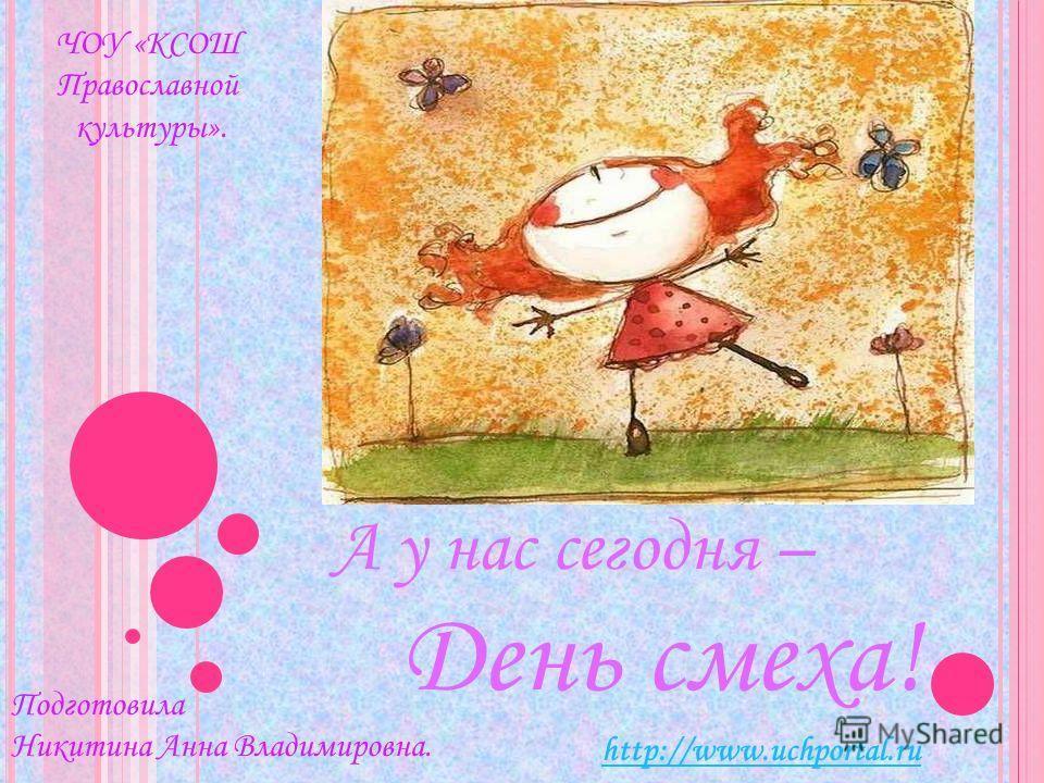А у нас сегодня – День смеха! http://www.uchportal.ru ЧОУ «КСОШ Православной культуры». Подготовила Никитина Анна Владимировна.