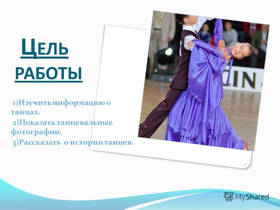 Ц ЕЛЬ РАБОТЫ 1)Изучить информацию о танцах. 2)Показать танцевальные фотографии. 3)Рассказать о истории танцев.