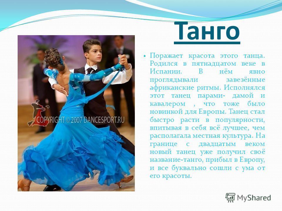 Танго Поражает красота этого танца. Родился в пятнадцатом веке в Испании. В нём явно проглядывали завезённые африканские ритмы. Исполнялся этот танец парами- дамой и кавалером, что тоже было новинкой для Европы. Танец стал быстро расти в популярности