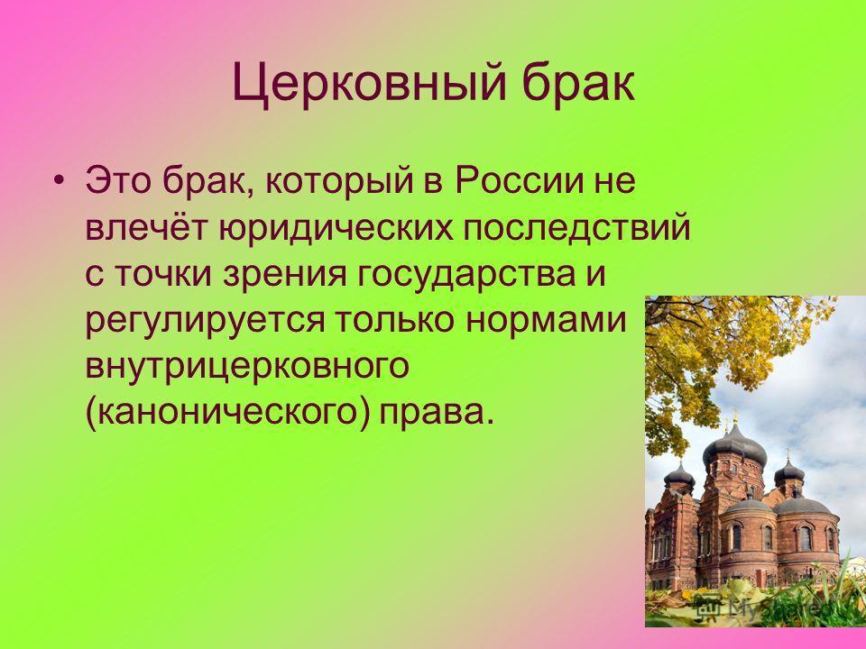 Церковный брак Это брак, который в России не влечёт юридических последствий с точки зрения государства и регулируется только нормами внутрицерковного (канонического) права.