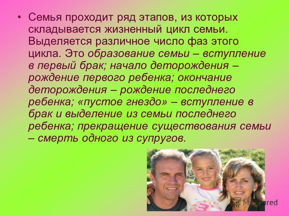 Семья проходит ряд этапов, из которых складывается жизненный цикл семьи. Выделяется различное число фаз этого цикла. Это образование семьи – вступление в первый брак; начало деторождения – рождение первого ребенка; окончание деторождения – рождение п