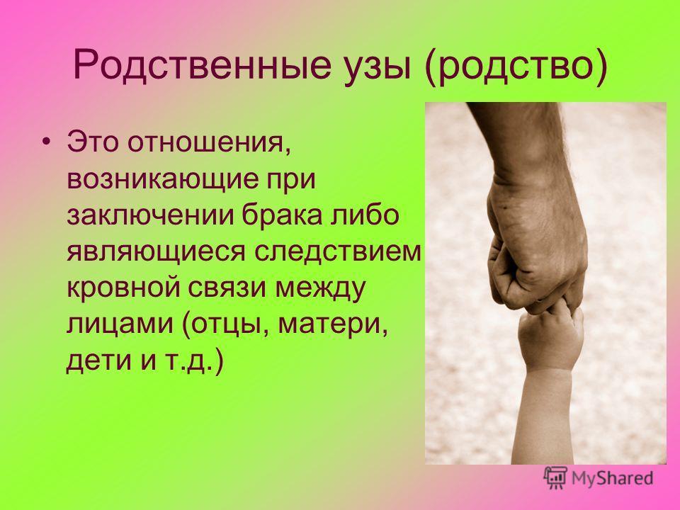 Родственные узы (родство) Это отношения, возникающие при заключении брака либо являющиеся следствием кровной связи между лицами (отцы, матери, дети и т.д.)