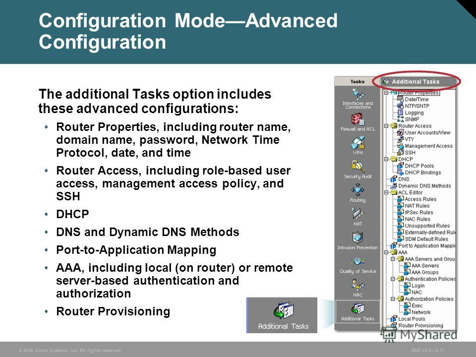 © 2006 Cisco Systems, Inc. All rights reserved.SND v2.02-11 Configuration ModeAdvanced Configuration The additional Tasks option includes these advanced configurations: Router Properties, including router name, domain name, password, Network Time Pro