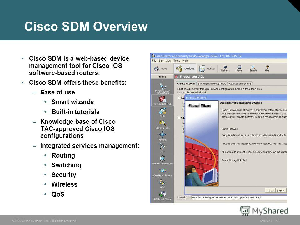 © 2006 Cisco Systems, Inc. All rights reserved.SND v2.02-3 Cisco SDM Overview Cisco SDM is a web-based device management tool for Cisco IOS software-based routers. Cisco SDM offers these benefits: –Ease of use Smart wizards Built-in tutorials –Knowle