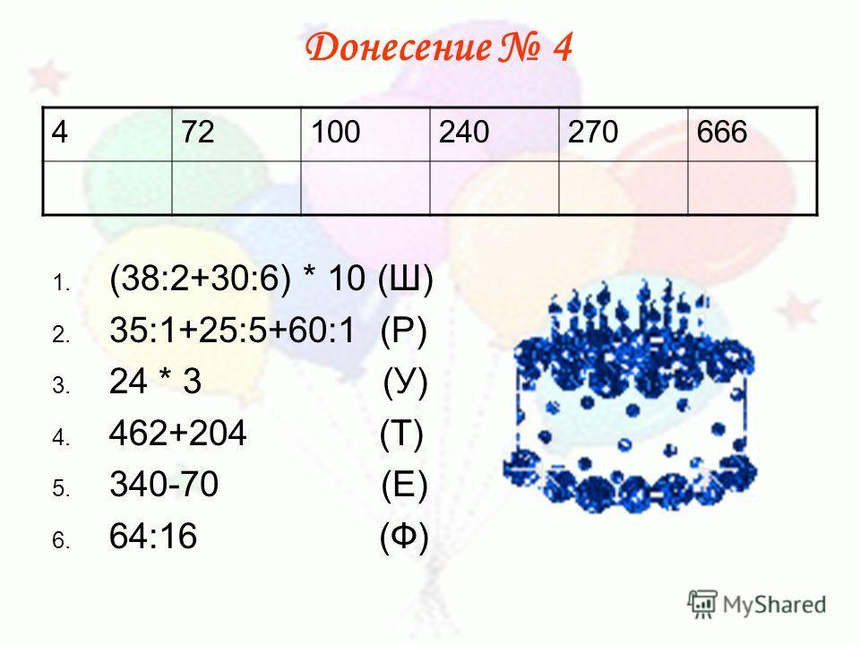 1. (38:2+30:6) * 10 (Ш) 2. 35:1+25:5+60:1 (Р) 3. 24 * 3 (У) 4. 462+204 (Т) 5. 340-70 (Е) 6. 64:16 (Ф) 472100240270666 Донесение 4