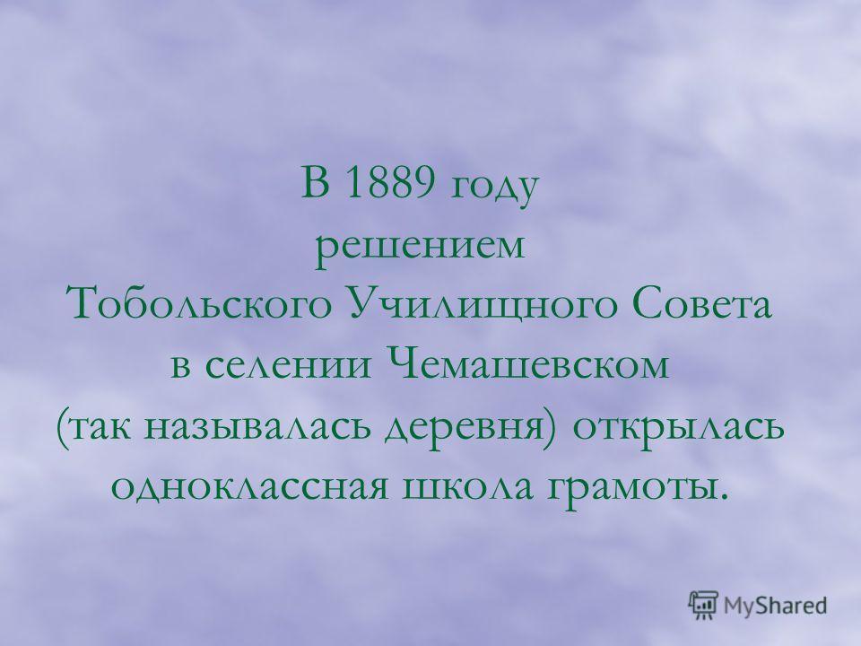 В 1889 году решением Тобольского Училищного Совета в селении Чемашевском (так называлась деревня) открылась одноклассная школа грамоты.