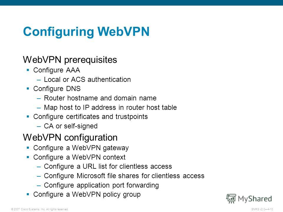 © 2007 Cisco Systems, Inc. All rights reserved.SNRS v2.04-10 Configuring WebVPN WebVPN prerequisites Configure AAA –Local or ACS authentication Configure DNS –Router hostname and domain name –Map host to IP address in router host table Configure cert