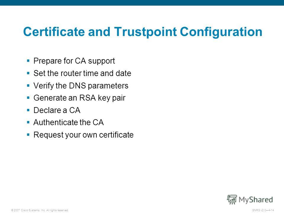 © 2007 Cisco Systems, Inc. All rights reserved.SNRS v2.04-14 Certificate and Trustpoint Configuration Prepare for CA support Set the router time and date Verify the DNS parameters Generate an RSA key pair Declare a CA Authenticate the CA Request your