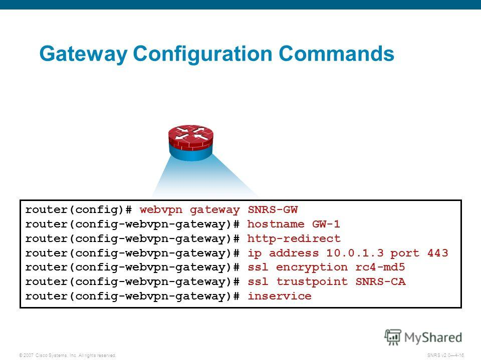 © 2007 Cisco Systems, Inc. All rights reserved.SNRS v2.04-16 Gateway Configuration Commands router(config)# webvpn gateway SNRS-GW router(config-webvpn-gateway)# hostname GW-1 router(config-webvpn-gateway)# http-redirect router(config-webvpn-gateway)