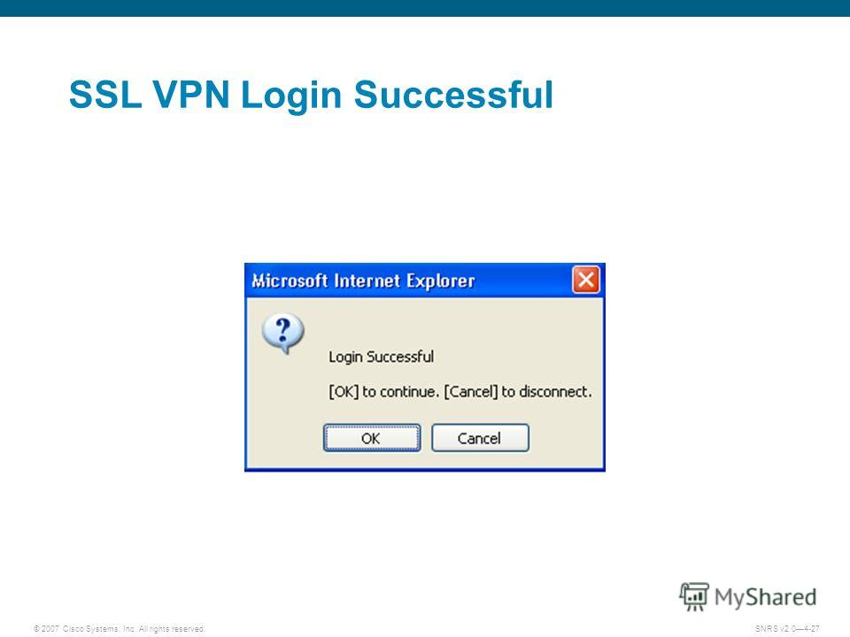 © 2007 Cisco Systems, Inc. All rights reserved.SNRS v2.04-27 SSL VPN Login Successful