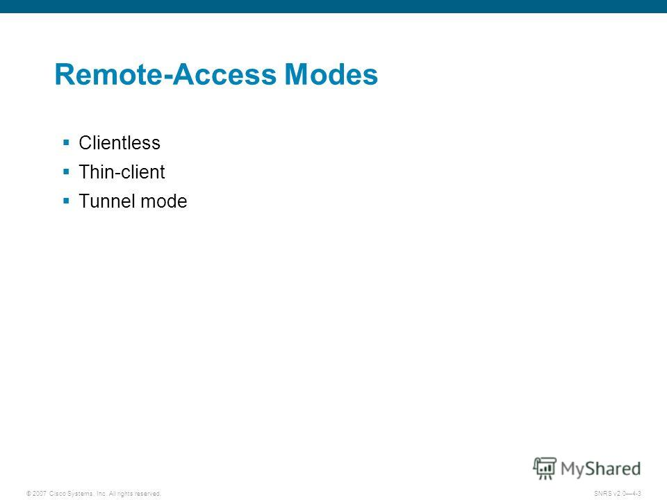 © 2007 Cisco Systems, Inc. All rights reserved.SNRS v2.04-3 Remote-Access Modes Clientless Thin-client Tunnel mode