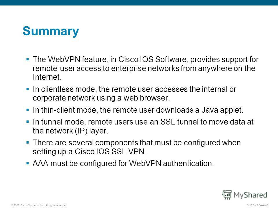 © 2007 Cisco Systems, Inc. All rights reserved.SNRS v2.04-40 Summary The WebVPN feature, in Cisco IOS Software, provides support for remote-user access to enterprise networks from anywhere on the Internet. In clientless mode, the remote user accesses