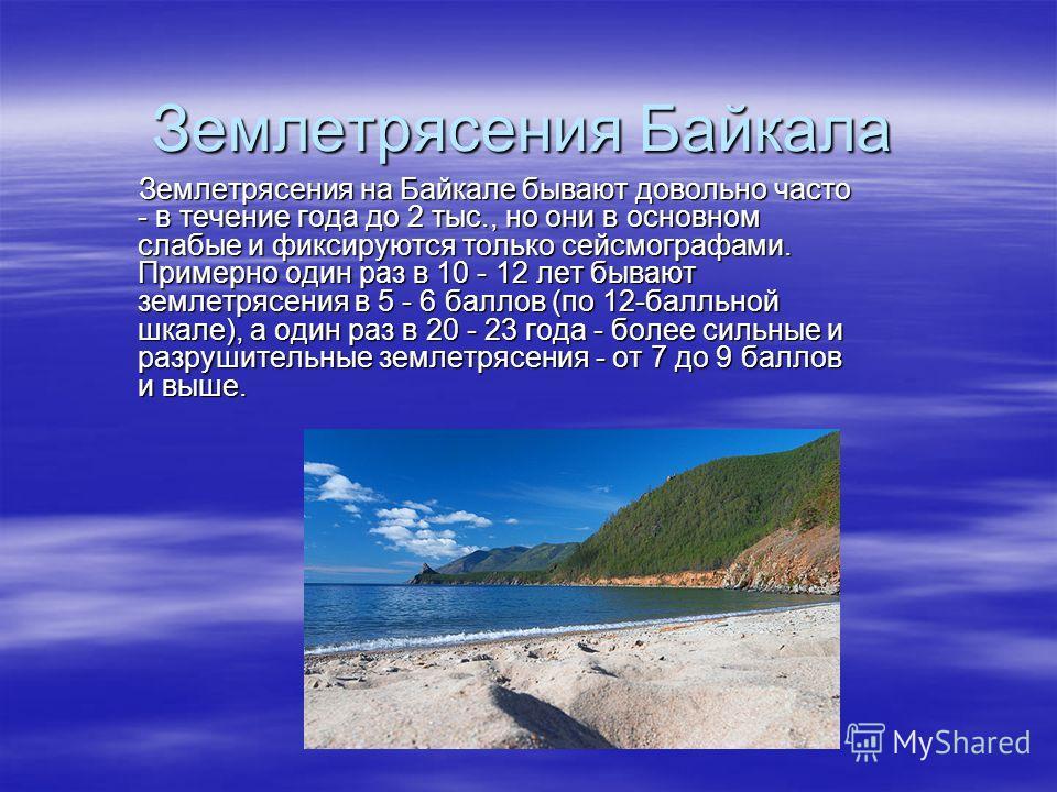 Землетрясения Байкала Землетрясения на Байкале бывают довольно часто - в течение года до 2 тыс., но они в основном слабые и фиксируются только сейсмографами. Примерно один раз в 10 - 12 лет бывают землетрясения в 5 - 6 баллов (по 12-балльной шкале),