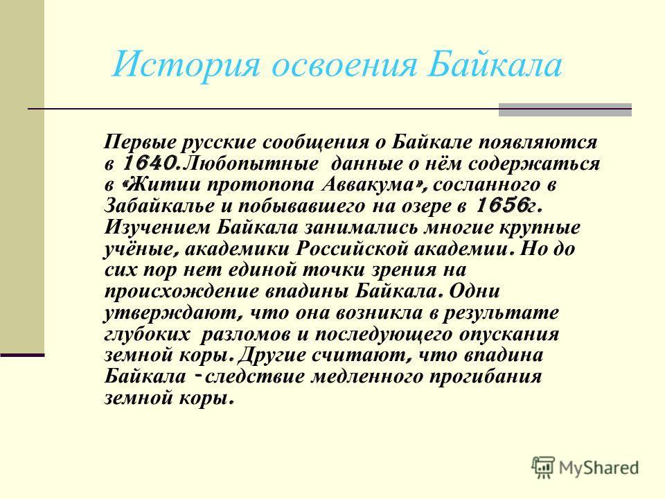 История освоения Байкала Первые русские сообщения о Байкале появляются в 1640. Любопытные данные о нём содержаться в « Житии протопопа Аввакума », сосланного в Забайкалье и побывавшего на озере в 1656 г. Изучением Байкала занимались многие крупные уч