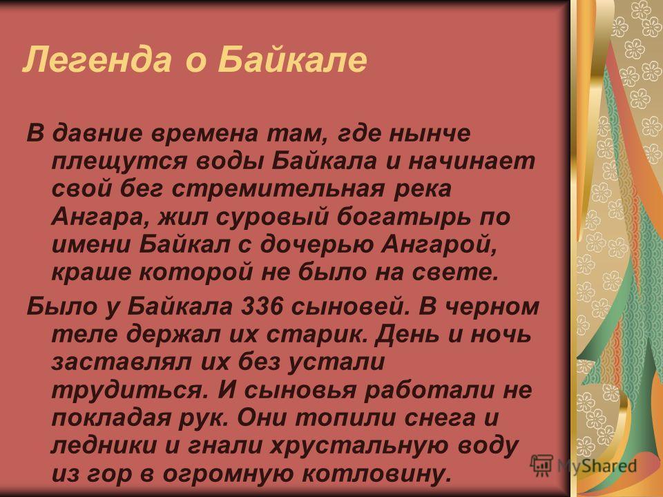 Легенда о Байкале В давние времена там, где нынче плещутся воды Байкала и начинает свой бег стремительная река Ангара, жил суровый богатырь по имени Байкал с дочерью Ангарой, краше которой не было на свете. Было у Байкала 336 сыновей. В черном теле д