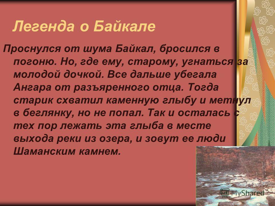 Легенда о Байкале Проснулся от шума Байкал, бросился в погоню. Но, где ему, старому, угнаться за молодой дочкой. Все дальше убегала Ангара от разъяренного отца. Тогда старик схватил каменную глыбу и метнул в беглянку, но не попал. Так и осталась с те