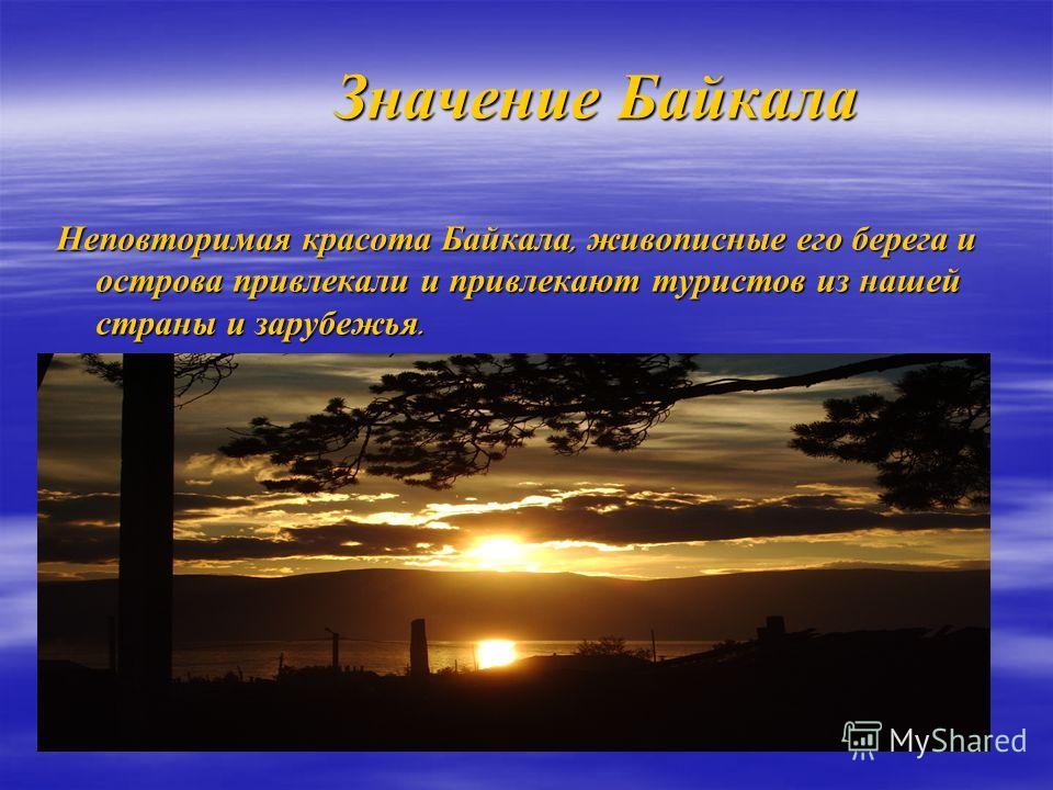Значение Байкала Значение Байкала Неповторимая красота Байкала, живописные его берега и острова привлекали и привлекают туристов из нашей страны и зарубежья.