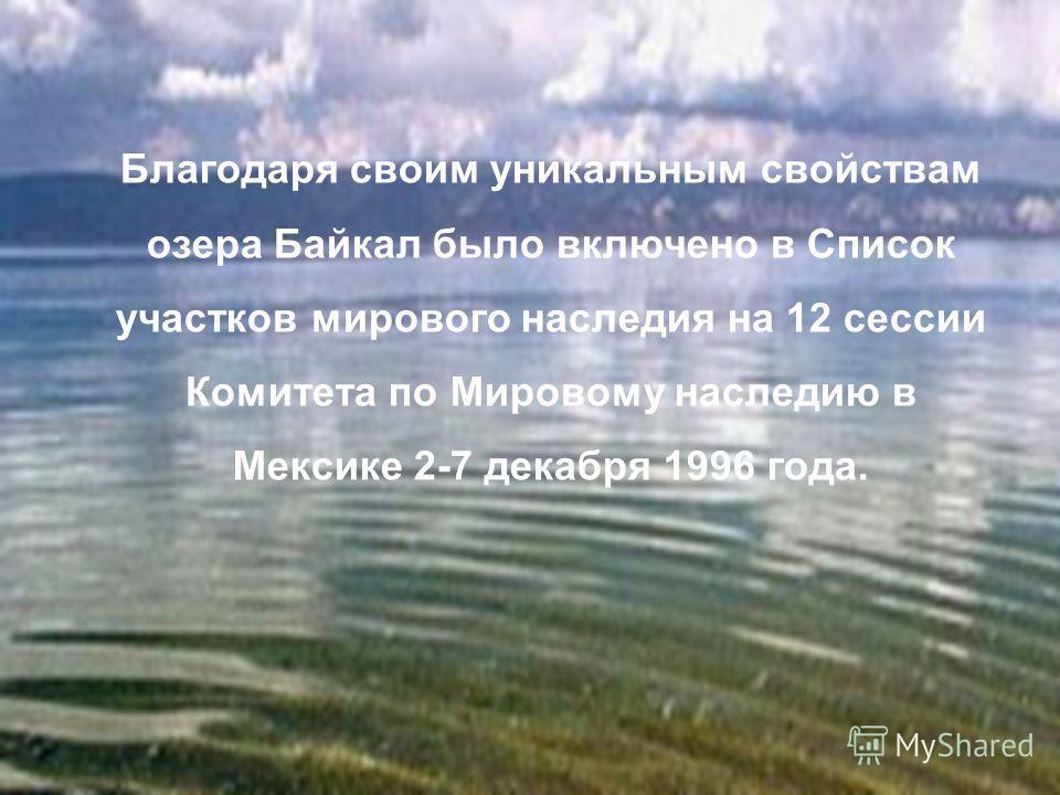 Благодаря своим уникальным свойствам озера Байкал было включено в Список участков мирового наследия на 12 сессии Комитета по Мировому наследию в Мексике 2-7 декабря 1996 года.