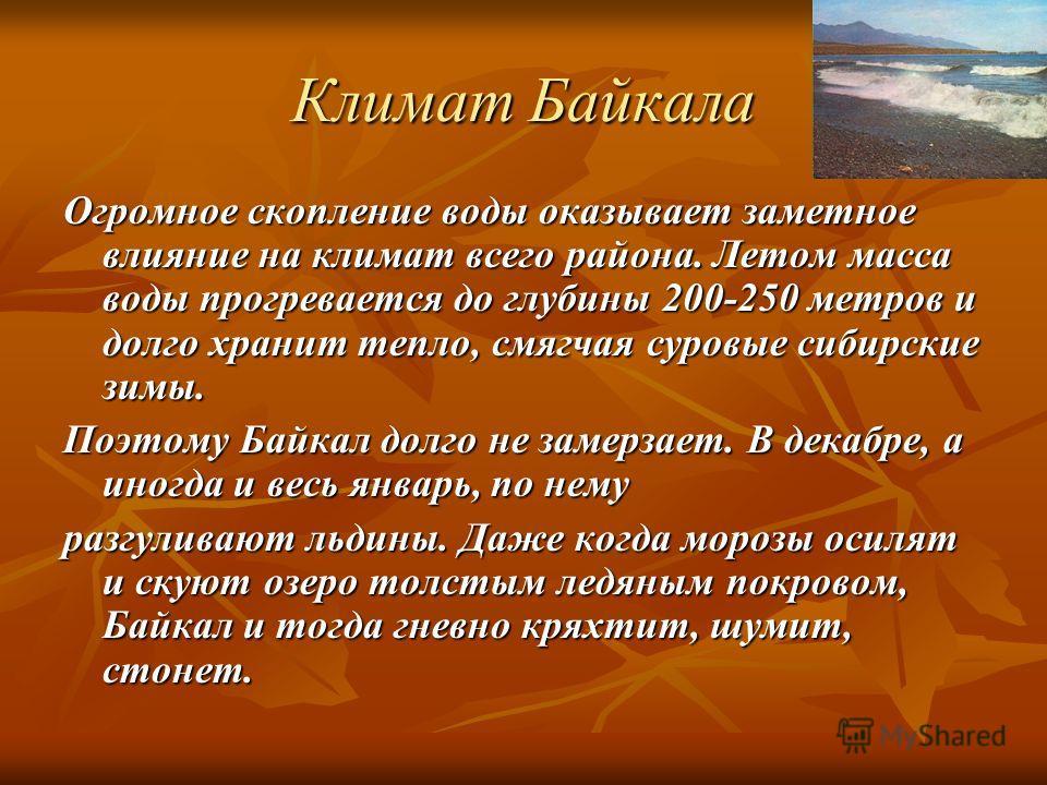 Климат Байкала Огромное скопление воды оказывает заметное влияние на климат всего района. Летом масса воды прогревается до глубины 200-250 метров и долго хранит тепло, смягчая суровые сибирские зимы. Поэтому Байкал долго не замерзает. В декабре, а ин