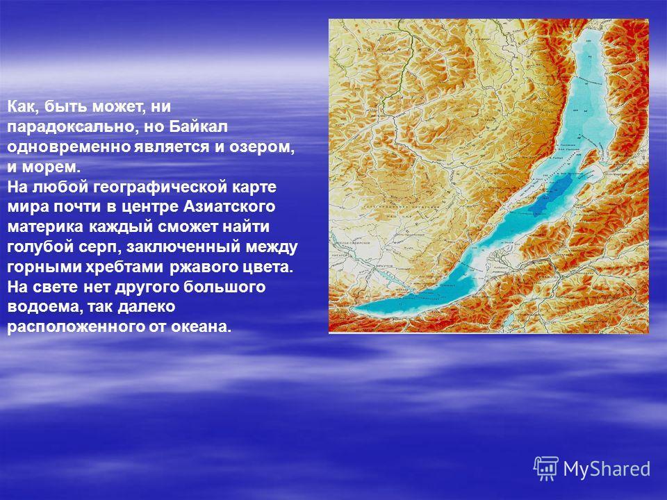 Как, быть может, ни парадоксально, но Байкал одновременно является и озером, и морем. На любой географической карте мира почти в центре Азиатского материка каждый сможет найти голубой серп, заключенный между горными хребтами ржавого цвета. На свете н