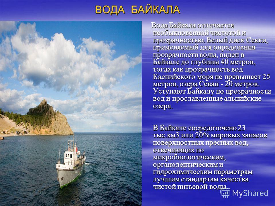 ВОДА БАЙКАЛА Вода Байкала отличается необыкновенной чистотой и прозрачностью. Белый диск Секки, применяемый для определения прозрачности воды, виден в Байкале до глубины 40 метров, тогда как прозрачность вод Каспийского моря не превышает 25 метров, о