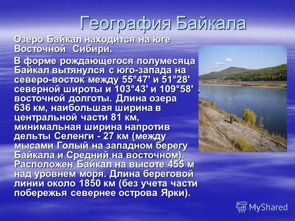 География Байкала Озеро Байкал находится на юге Восточной Сибири. Озеро Байкал находится на юге Восточной Сибири. В форме рождающегося полумесяца Байкал вытянулся с юго-запада на северо-восток между 55°47' и 51°28' северной широты и 103°43' и 109°58'