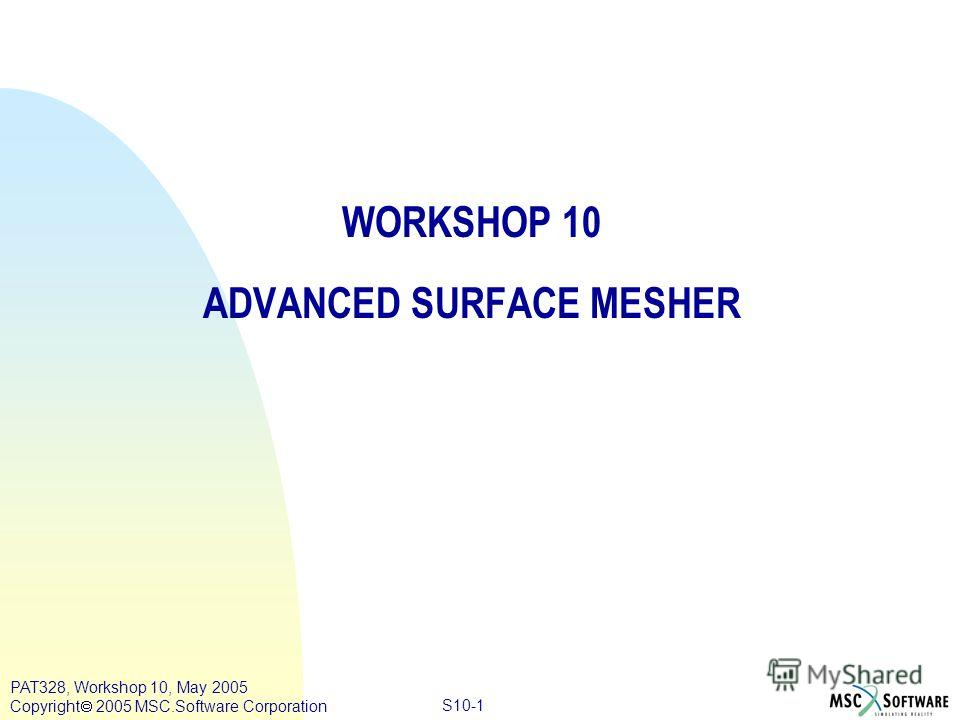 Copyright ® 2000 MSC.Software Results S10-1 PAT328, Workshop 10, May 2005 Copyright 2005 MSC.Software Corporation WORKSHOP 10 ADVANCED SURFACE MESHER