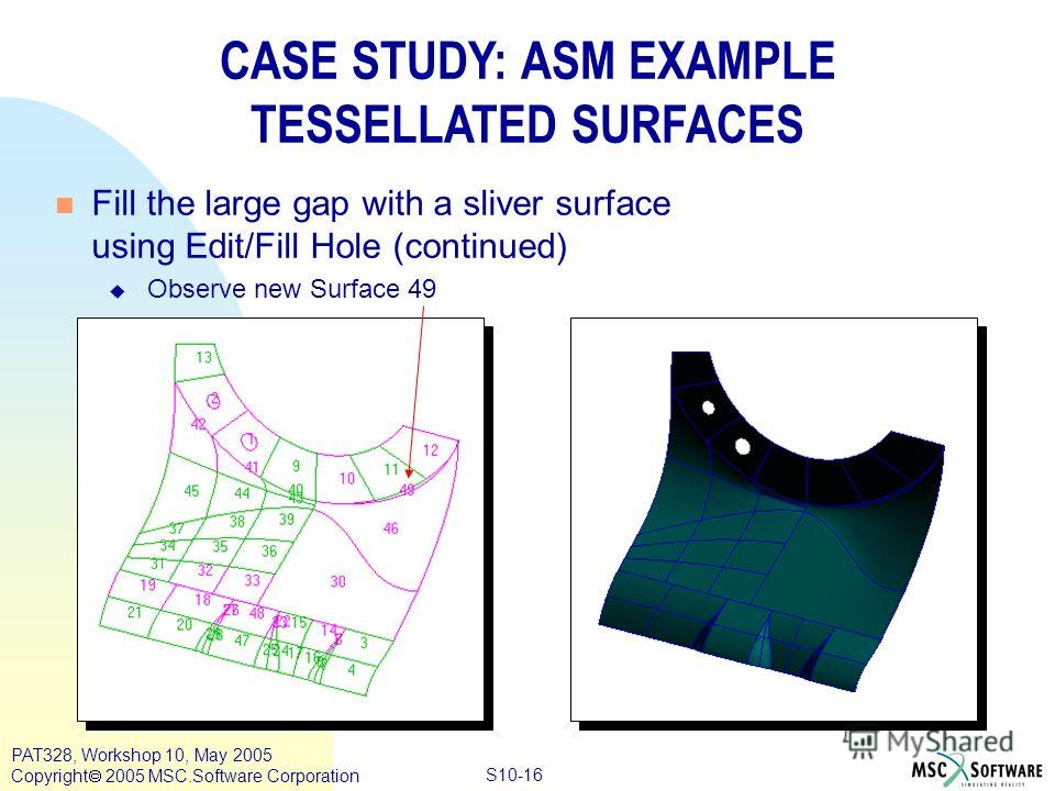 Copyright ® 2000 MSC.Software Results S10-16 PAT328, Workshop 10, May 2005 Copyright 2005 MSC.Software Corporation CASE STUDY: ASM EXAMPLE TESSELLATED SURFACES n Fill the large gap with a sliver surface using Edit/Fill Hole (continued) u Observe new