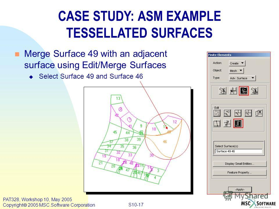 Copyright ® 2000 MSC.Software Results S10-17 PAT328, Workshop 10, May 2005 Copyright 2005 MSC.Software Corporation CASE STUDY: ASM EXAMPLE TESSELLATED SURFACES n Merge Surface 49 with an adjacent surface using Edit/Merge Surfaces u Select Surface 49