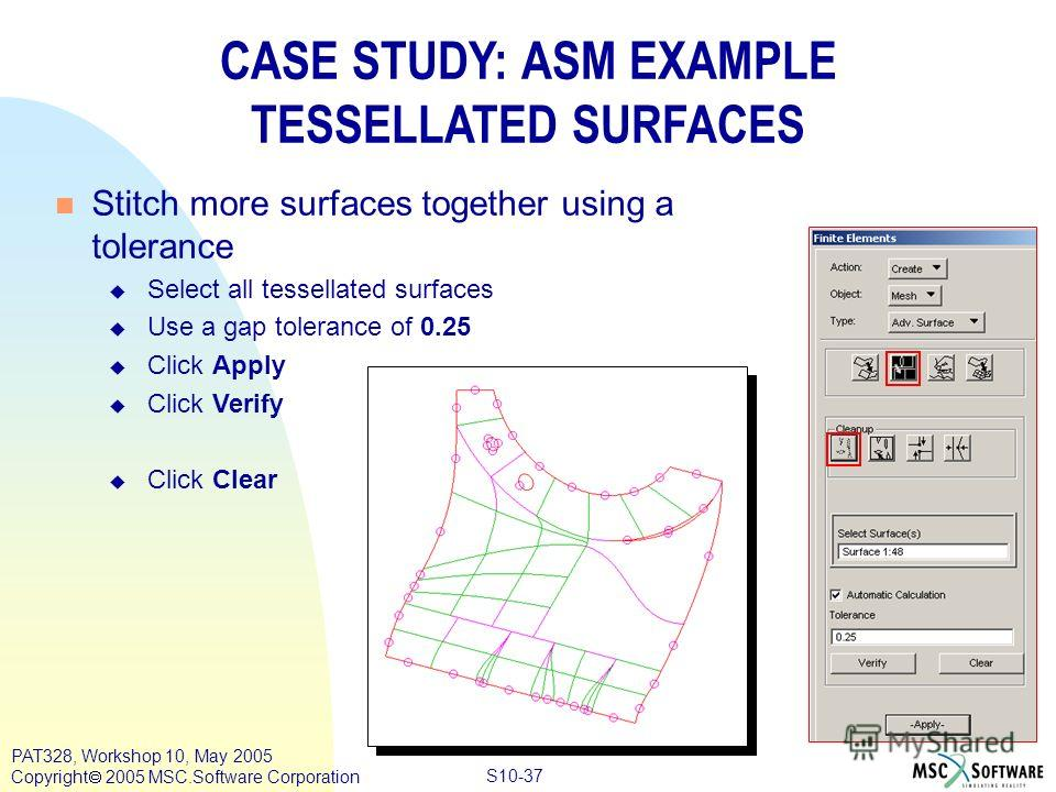 Copyright ® 2000 MSC.Software Results S10-37 PAT328, Workshop 10, May 2005 Copyright 2005 MSC.Software Corporation CASE STUDY: ASM EXAMPLE TESSELLATED SURFACES n Stitch more surfaces together using a tolerance u Select all tessellated surfaces u Use